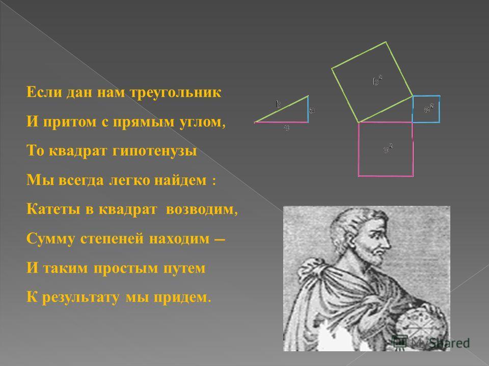 Если дан нам треугольник И притом с прямым углом, То квадрат гипотенузы Мы всегда легко найдем : Катеты в квадрат возводим, Сумму степеней находим И таким простым путем К результату мы придем.