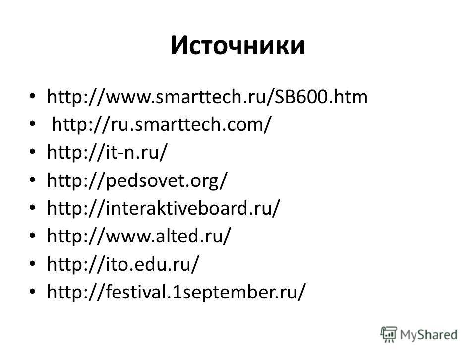 Источники http://www.smarttech.ru/SB600. htm http://ru.smarttech.com/ http://it-n.ru/ http://pedsovet.org/ http://interaktiveboard.ru/ http://www.alted.ru/ http://ito.edu.ru/ http://festival.1september.ru/
