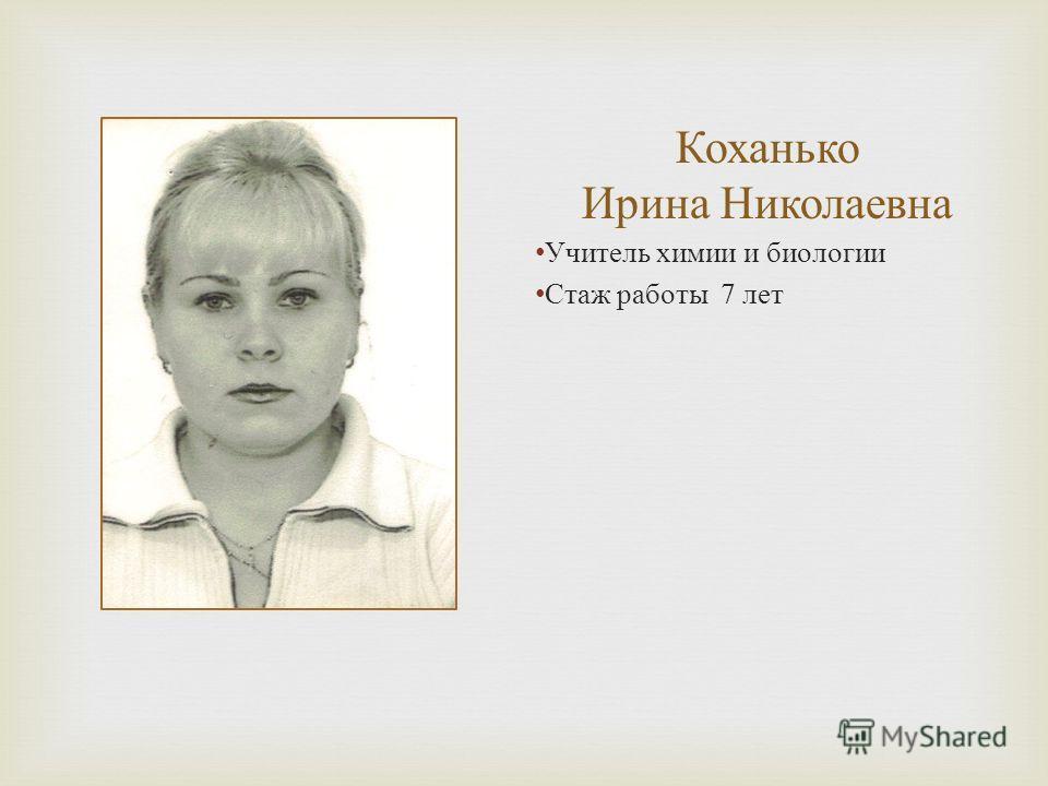 Коханько Ирина Николаевна Учитель химии и биологии Стаж работы 7 лет