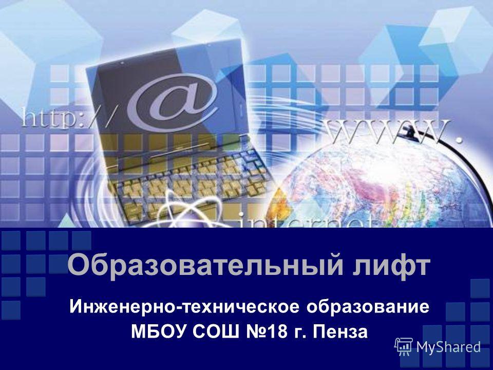 Образовательный лифт Инженерно-техническое образование МБОУ СОШ 18 г. Пенза