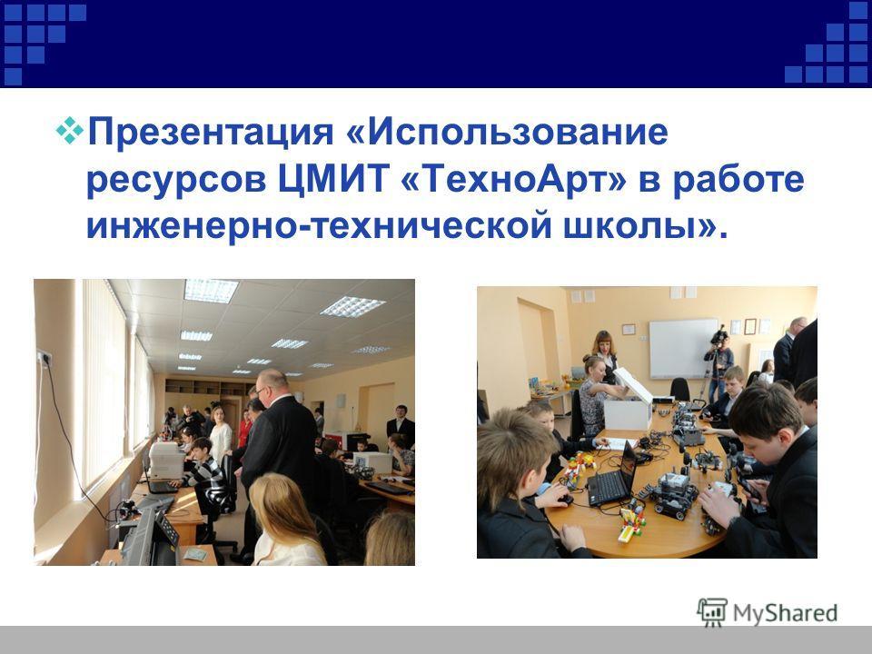 Презентация «Использование ресурсов ЦМИТ «Техно Арт» в работе инженерно-технической школы».