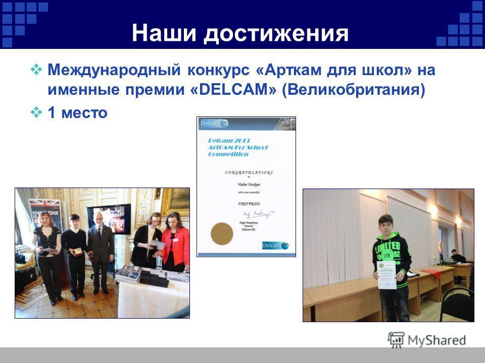 Наши достижения Международный конкурс «Арткам для школ» на именные премии «DELCAM» (Великобритания) 1 место