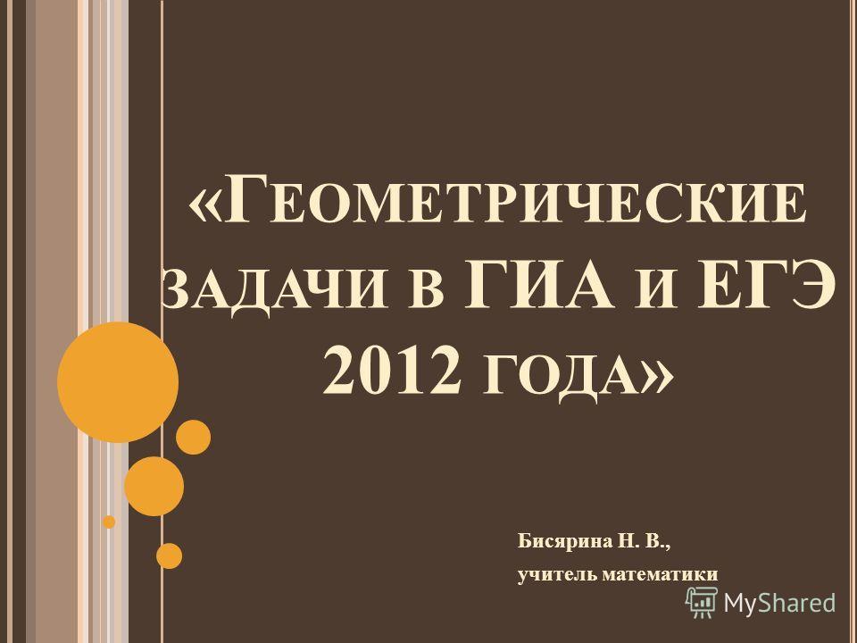 «Г ЕОМЕТРИЧЕСКИЕ ЗАДАЧИ В ГИА И ЕГЭ 2012 ГОДА » Бисярина Н. В., учитель математики