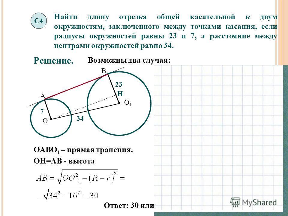 Найти длину отрезка общей касательной к двум окружностям, заключенного между точками касания, если радиусы окружностей равны 23 и 7, а расстояние между центрами окружностей равно 34. С4 О О1О1 О О1О1 В А А В Решение. Возможны два случая: 7 23 34 7 23