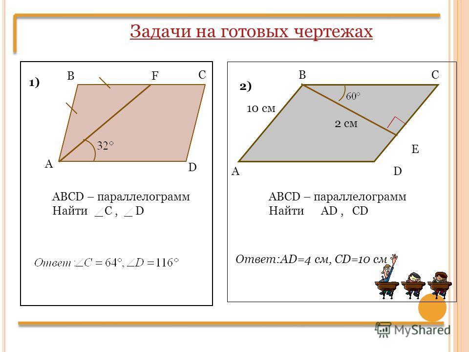 Задачи на готовых чертежах В С F D А ABCD – параллелограмм Найти C, D А ВС D E 10 см 2 см ABCD – параллелограмм Найти AD, CD 1) 2) Ответ:AD=4 cм, CD=10 см