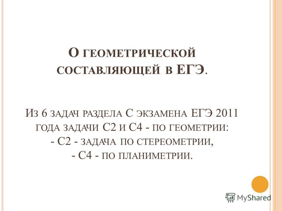 О ГЕОМЕТРИЧЕСКОЙ СОСТАВЛЯЮЩЕЙ В ЕГЭ. И З 6 ЗАДАЧ РАЗДЕЛА С ЭКЗАМЕНА ЕГЭ 2011 ГОДА ЗАДАЧИ С2 И С4 - ПО ГЕОМЕТРИИ : - С2 - ЗАДАЧА ПО СТЕРЕОМЕТРИИ, - С4 - ПО ПЛАНИМЕТРИИ.