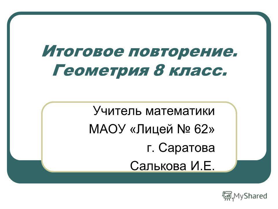 1 Итоговое повторение. Геометрия 8 класс. Учитель математики МАОУ «Лицей 62» г. Саратова Салькова И.Е.