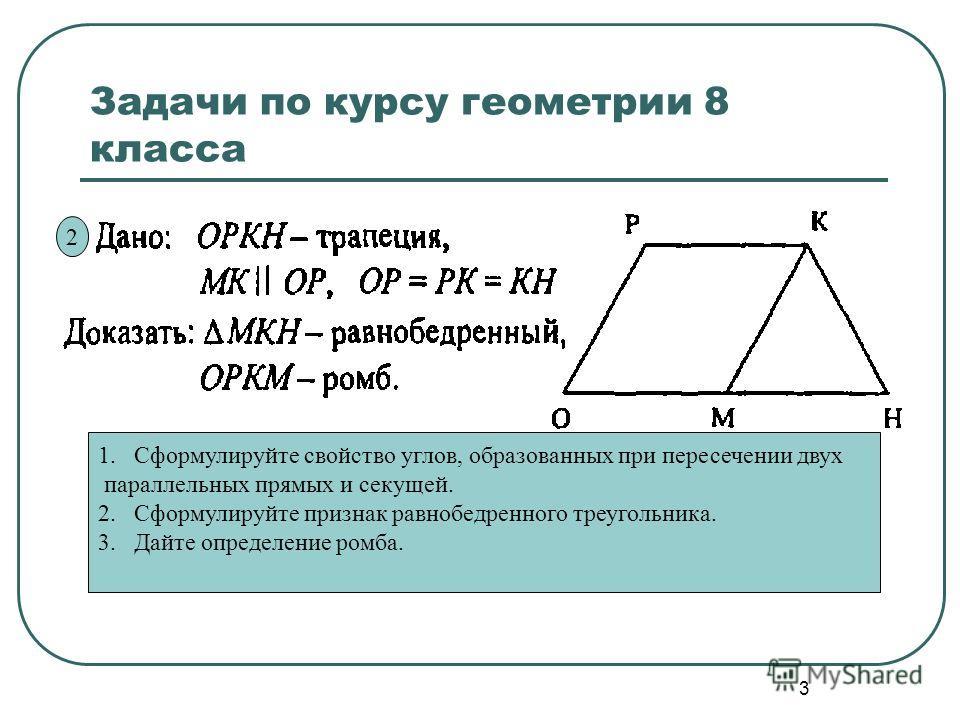 3 Задачи по курсу геометрии 8 класса 1. Сформулируйте свойство углов, образованных при пересечении двух параллельных прямых и секущей. 2. Сформулируйте признак равнобедренного треугольника. 3. Дайте определение ромба. 2