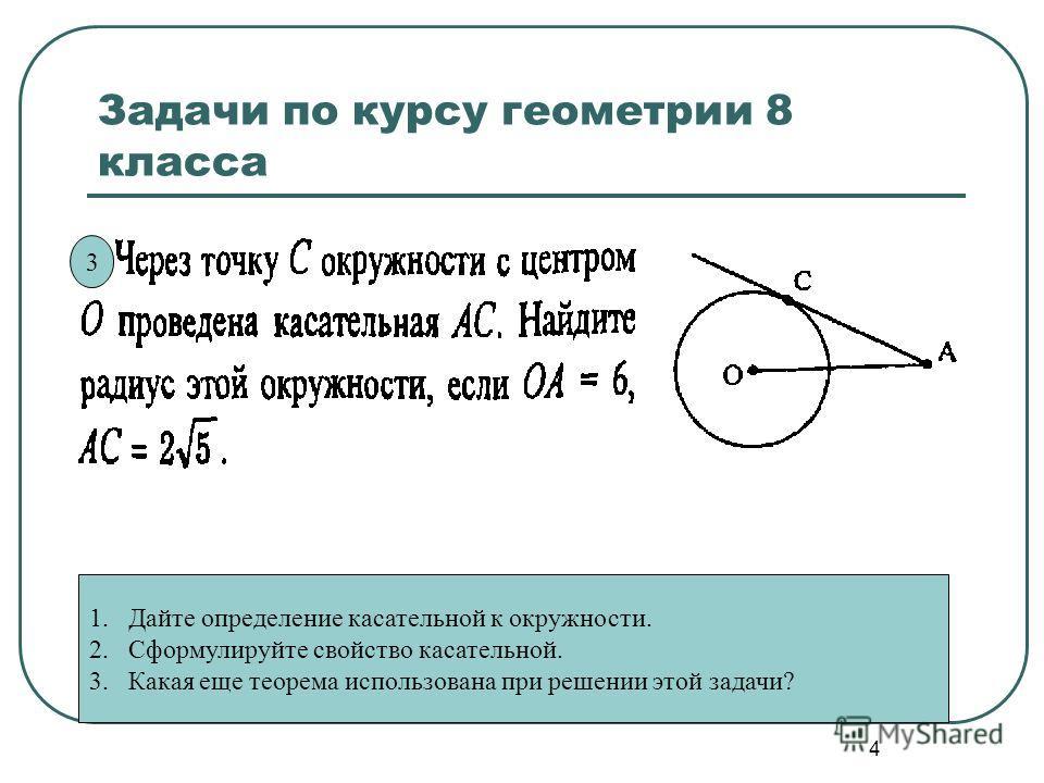 4 Задачи по курсу геометрии 8 класса 1. Дайте определение касательной к окружности. 2. Сформулируйте свойство касательной. 3. Какая еще теорема использована при решении этой задачи? 3