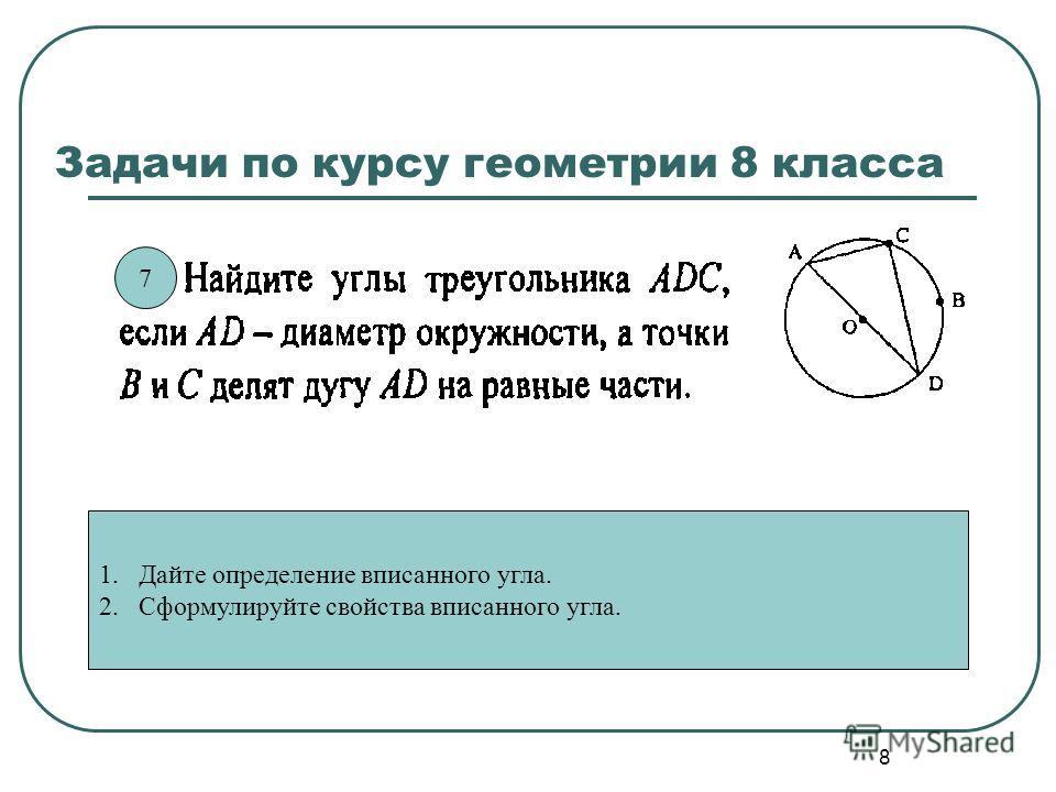 8 Задачи по курсу геометрии 8 класса 1. Дайте определение вписанного угла. 2. Сформулируйте свойства вписанного угла. 7