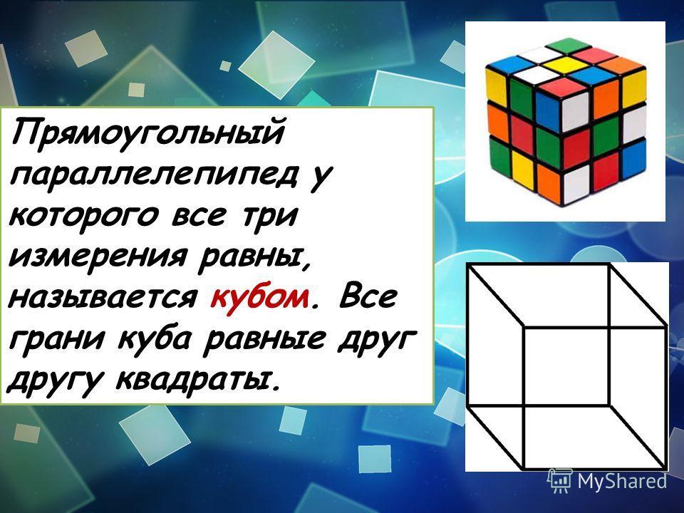 Прямоугольный параллелепипед у которого все три измерения равны, называется кубом. Все грани куба равные друг другу квадраты.