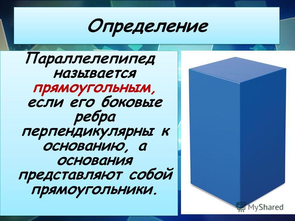 Определение Параллелепипед называется прямоугольным, если его боковые ребра перпендикулярны к основанию, а основания представляют собой прямоугольники.