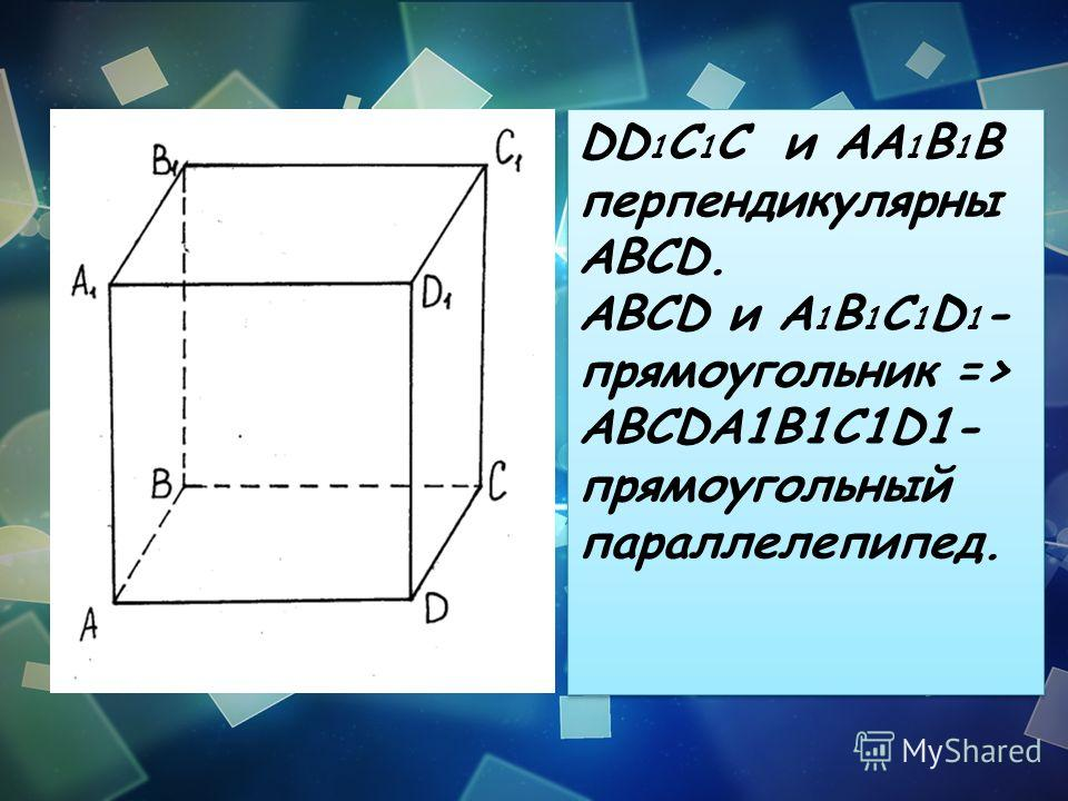 DD 1 C 1 C и AA 1 B 1 B перпендикулярны ABCD. ABCD и A 1 B 1 C 1 D 1 - прямоугольник => ABCDA1B1C1D1- прямоугольный параллелепипед. DD 1 C 1 C и AA 1 B 1 B перпендикулярны ABCD. ABCD и A 1 B 1 C 1 D 1 - прямоугольник => ABCDA1B1C1D1- прямоугольный па