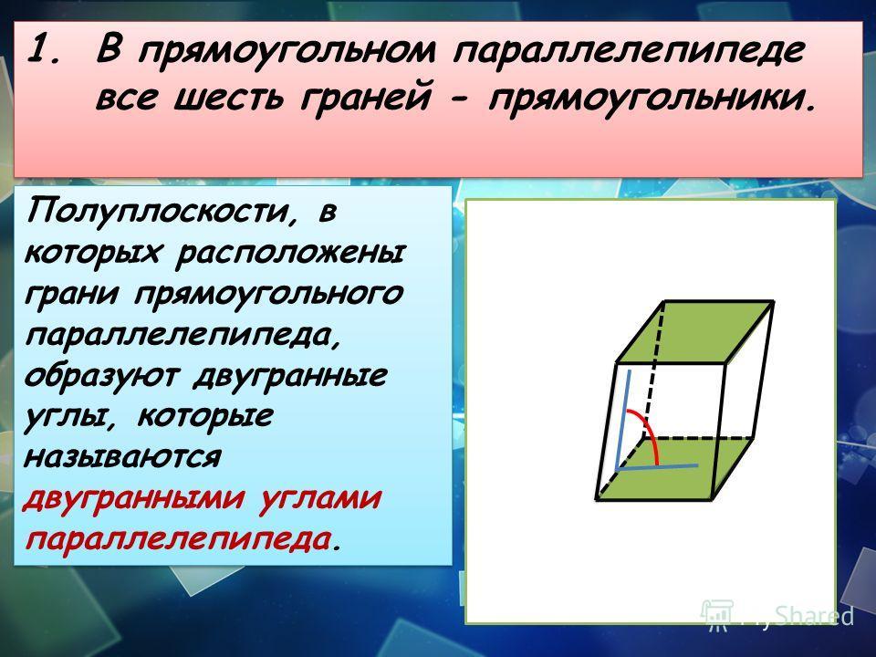 1. В прямоугольном параллелепипеде все шесть граней - прямоугольники. Полуплоскости, в которых расположены грани прямоугольного параллелепипеда, образуют двугранные углы, которые называются двугранными углами параллелепипеда.