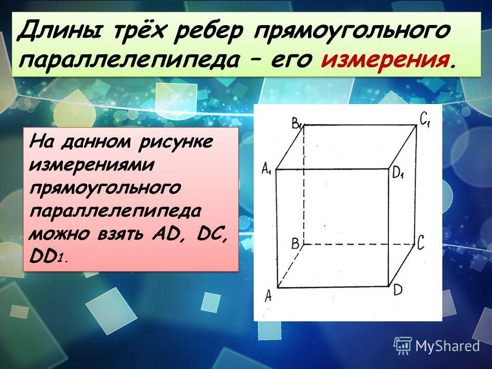 Длины трёх ребер прямоугольного параллелепипеда – его измерения. На данном рисунке измерениями прямоугольного параллелепипеда можно взять AD, DC, DD 1.