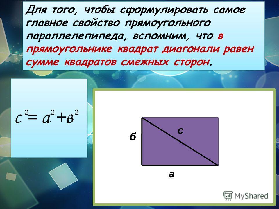 Для того, чтобы сформулировать самое главное свойство прямоугольного параллелепипеда, вспомним, что в прямоугольнике квадрат диагонали равен сумме квадратов смежных сторон. а б с с = а +в 222