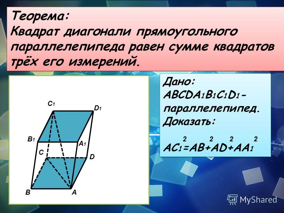 Теорема: Квадрат диагонали прямоугольного параллелепипеда равен сумме квадратов трёх его измерений. Теорема: Квадрат диагонали прямоугольного параллелепипеда равен сумме квадратов трёх его измерений. BA C D B1B1 A1A1 D1D1 C1C1 Дано: ABCDA 1 B 1 C 1 D