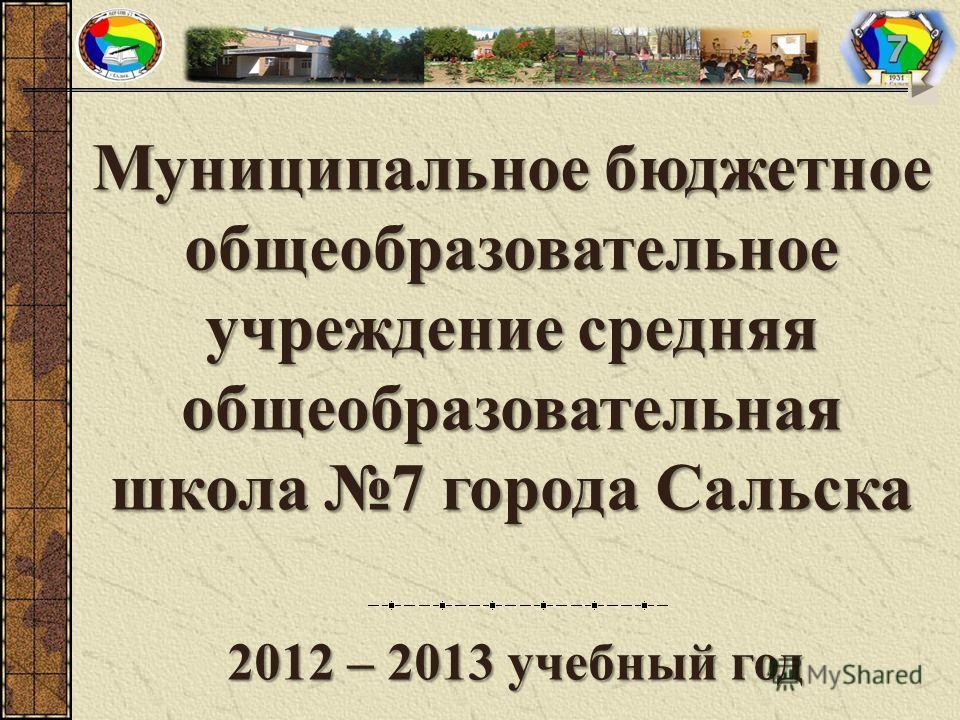Муниципальное бюджетное общеобразовательное учреждение средняя общеобразовательная школа 7 города Сальска 2012 – 2013 учебный год