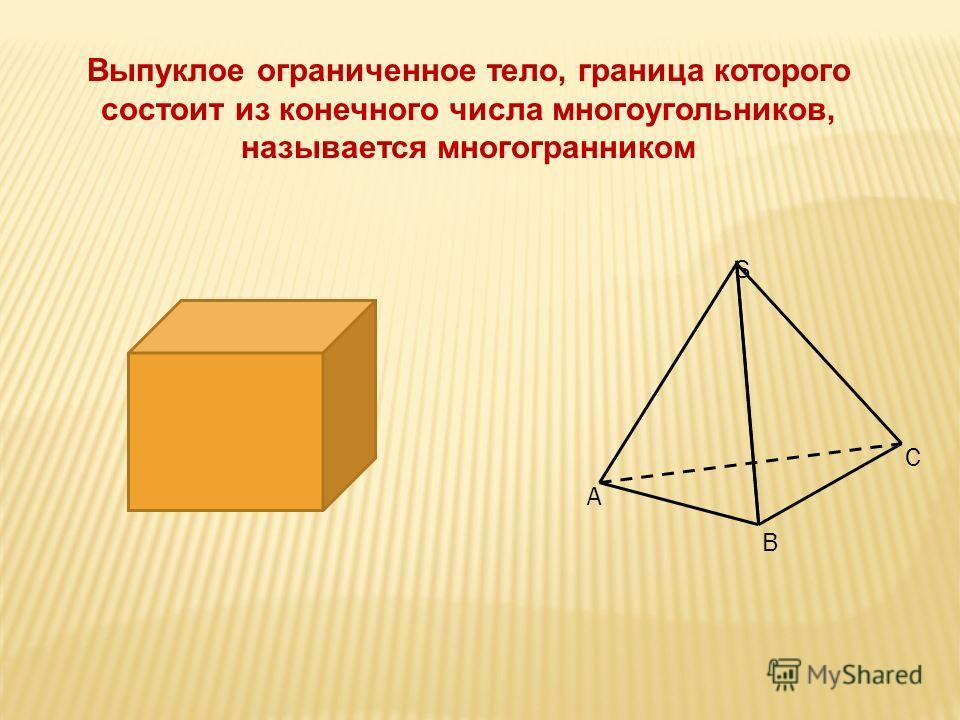 A B C S Выпуклое ограниченное тело, граница которого состоит из конечного числа многоугольников, называется многогранником