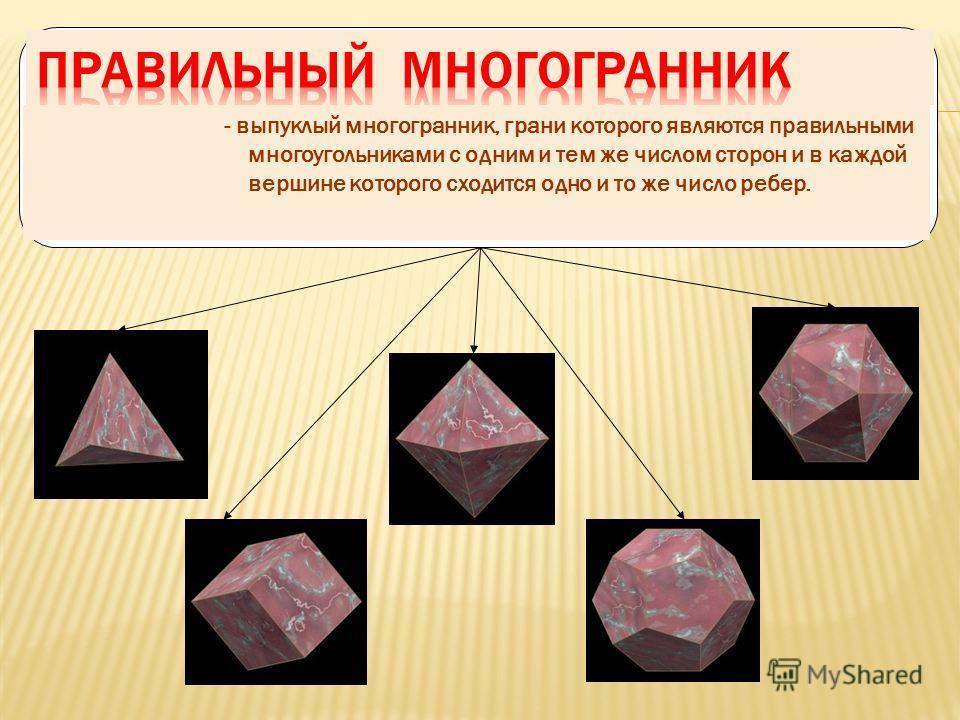 - выпуклый многогранник, грани которого являются правильными многоугольниками с одним и тем же числом сторон и в каждой вершине которого сходится одно и то же число ребер.