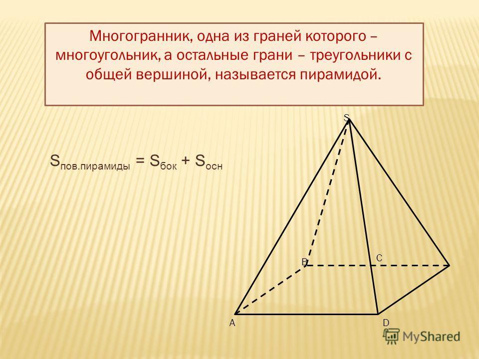 , C B AD S Многогранник, одна из граней которого – многоугольник, а остальные грани – треугольники с общей вершиной, называется пирамидой. S пов.пирамиды = S бок + S осн