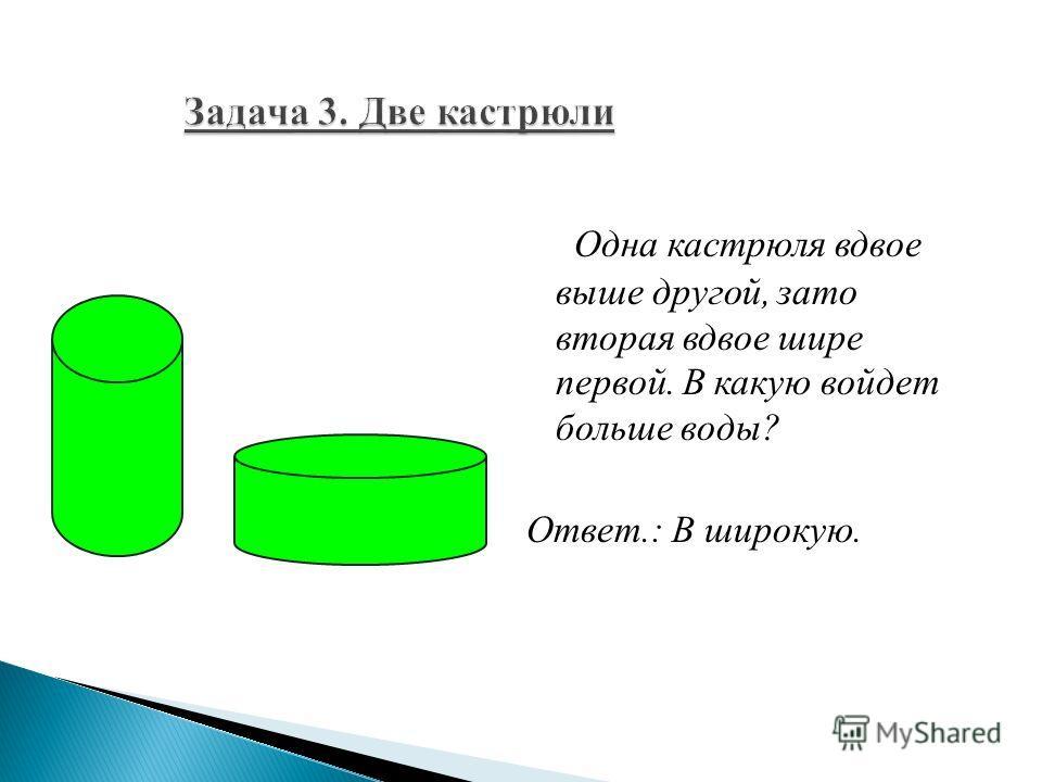 Одна кастрюля вдвое выше другой, зато вторая вдвое шире первой. В какую войдет больше воды? Ответ.: В широкую.