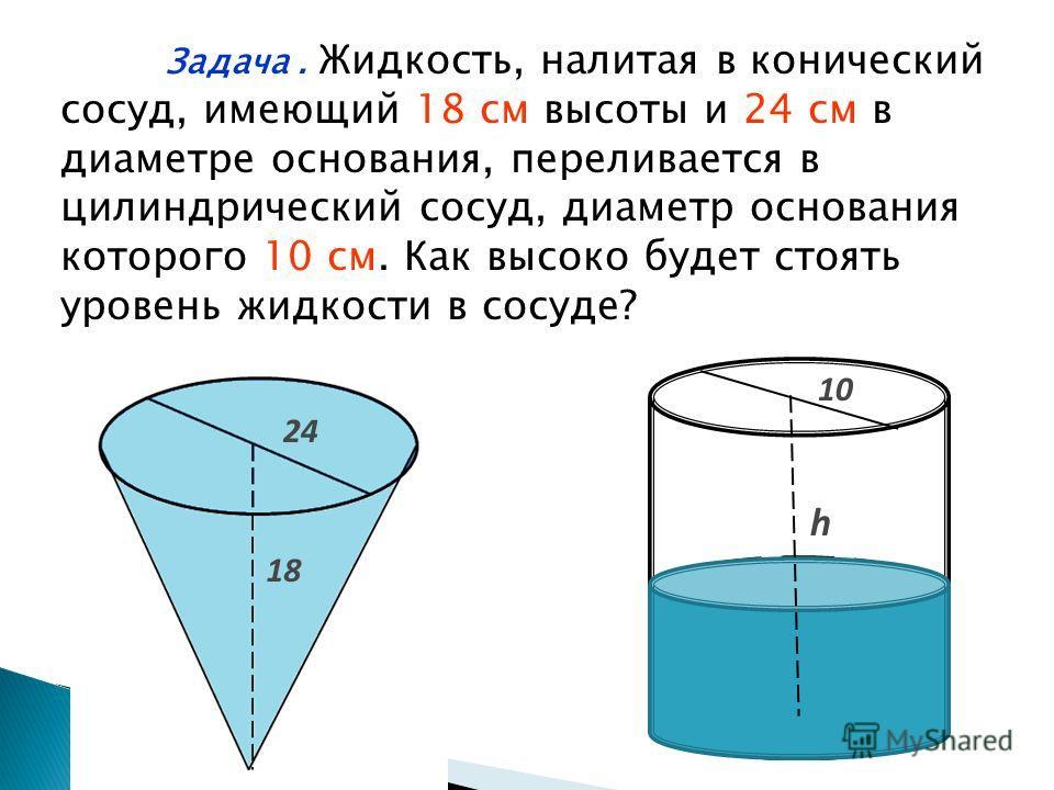 Задача. Жидкость, налитая в конический сосуд, имеющий 18 cм высоты и 24 cм в диаметре основания, переливается в цилиндрический сосуд, диаметр основания которого 10 cм. Как высоко будет стоять уровень жидкости в сосуде? h 10 24 18