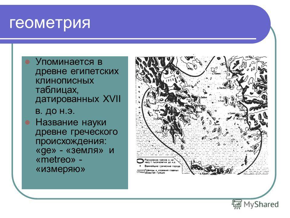 геометрия Упоминается в древне египетских клинописных таблицах, датированных XVII в. до н.э. Название науки древне греческого происхождения: «ge» - «земля» и «metreo» - «измеряю»