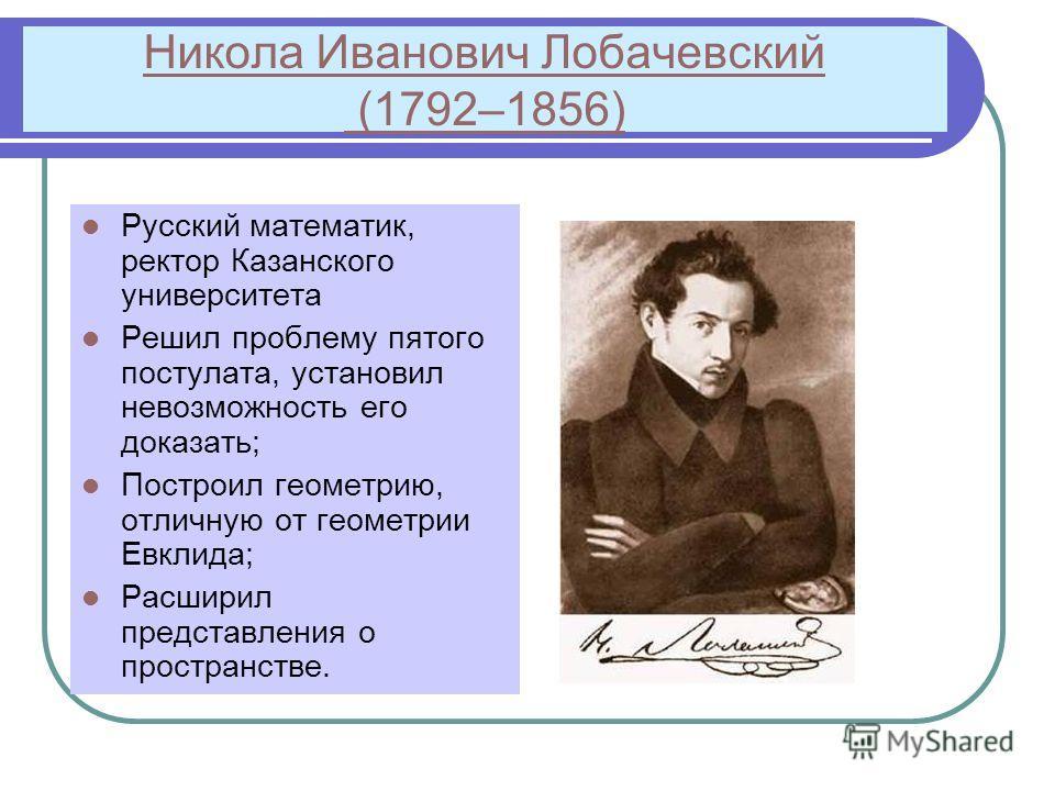 Никола Иванович Лобачевский (1792–1856) Русский математик, ректор Казанского университета Решил проблему пятого постулата, установил невозможность его доказать; Построил геометрию, отличную от геометрии Евклида; Расширил представления о пространстве.