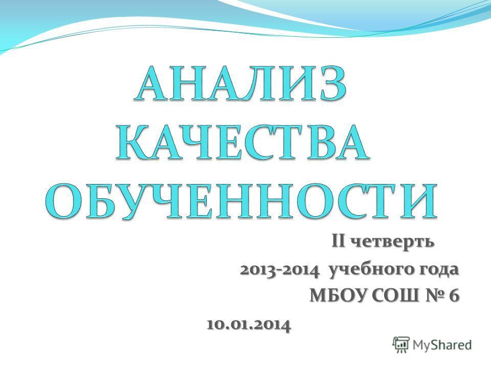 II четверть II четверть 2013-2014 учебного года МБОУ СОШ 6 10.01.2014