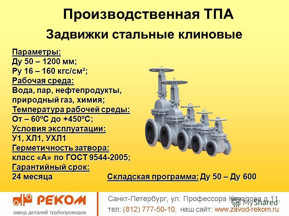 Производственная ТПА Задвижки стальные клиновые Параметры: Ду 50 – 1200 мм; Ру 16 – 160 кгс/см²; Рабочая среда: Вода, пар, нефтепродукты, природный газ, химия; Температура рабочей среды: От – 60ºС до +450ºС; Условия эксплуатации: У1, ХЛ1, УХЛ1 Гермет