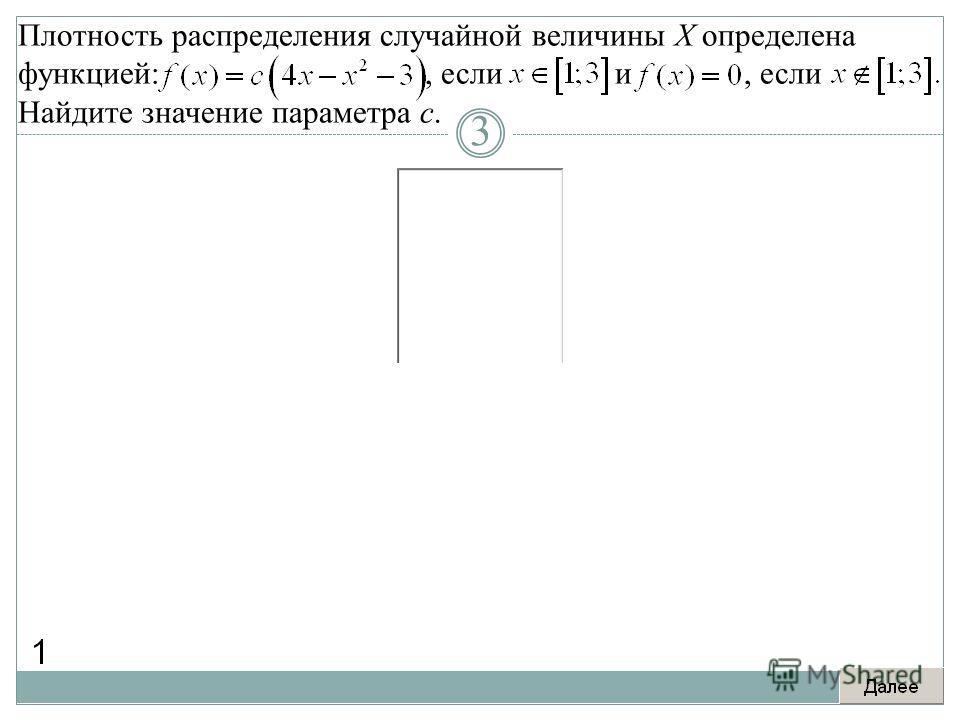 Плотность распределения случайной величины X определена функцией:, если и, если Найдите значение параметра c. 3