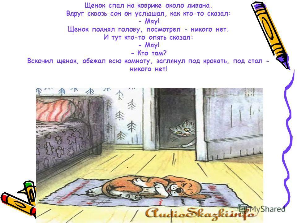 Щенок спал на коврике около дивана. Вдруг сквозь сон он услышал, как кто-то сказал: - Мяу! Щенок поднял голову, посмотрел - никого нет. И тут кто-то опять сказал: - Мяу! - Кто там? Вскочил щенок, обежал всю комнату, заглянул под кровать, под стол - н