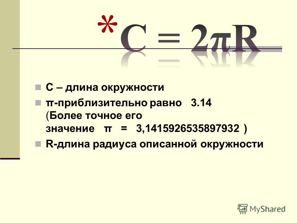 С – длина окружности π-приблизительно равно 3.14 (Более точное его значение π = 3,1415926535897932 ) R-длина радиуса описанной окружности