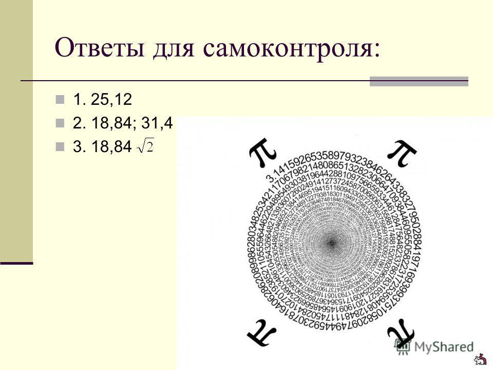 Ответы для самоконтроля: 1. 25,12 2. 18,84; 31,4 3. 18,84