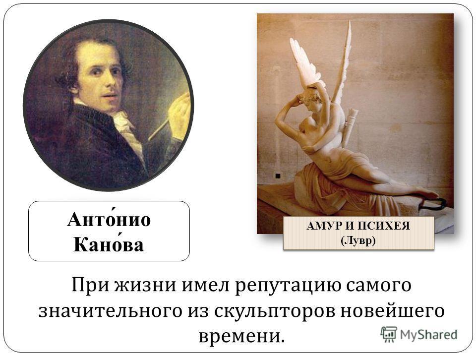 Анто́нио Кано́ва АМУР И ПСИХЕЯ (Лувр) АМУР И ПСИХЕЯ (Лувр) При жизни имел репутацию самого значительного из скульпторов новейшего времени.