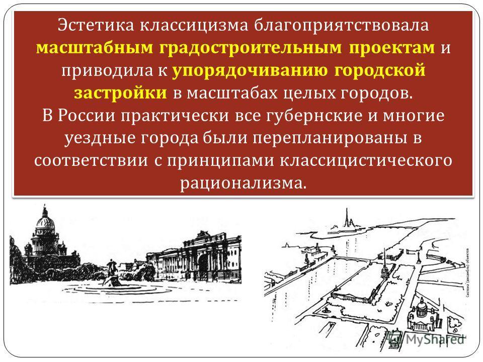 Эстетика классицизма благоприятствовала масштабным градостроительным проектам и приводила к упорядочиванию городской застройки в масштабах целых городов. В России практически все губернские и многие уездные города были перепланированы в соответствии