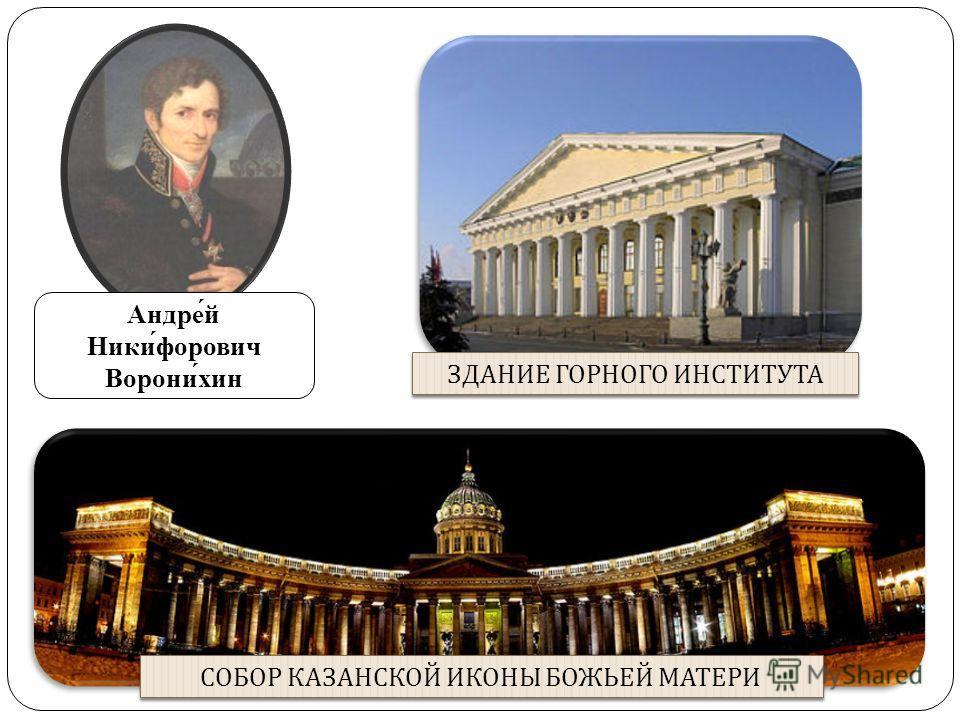 Андре́й Ники́форович Ворони́хин СОБОР КАЗАНСКОЙ ИКОНЫ БОЖЬЕЙ МАТЕРИ ЗДАНИЕ ГОРНОГО ИНСТИТУТА