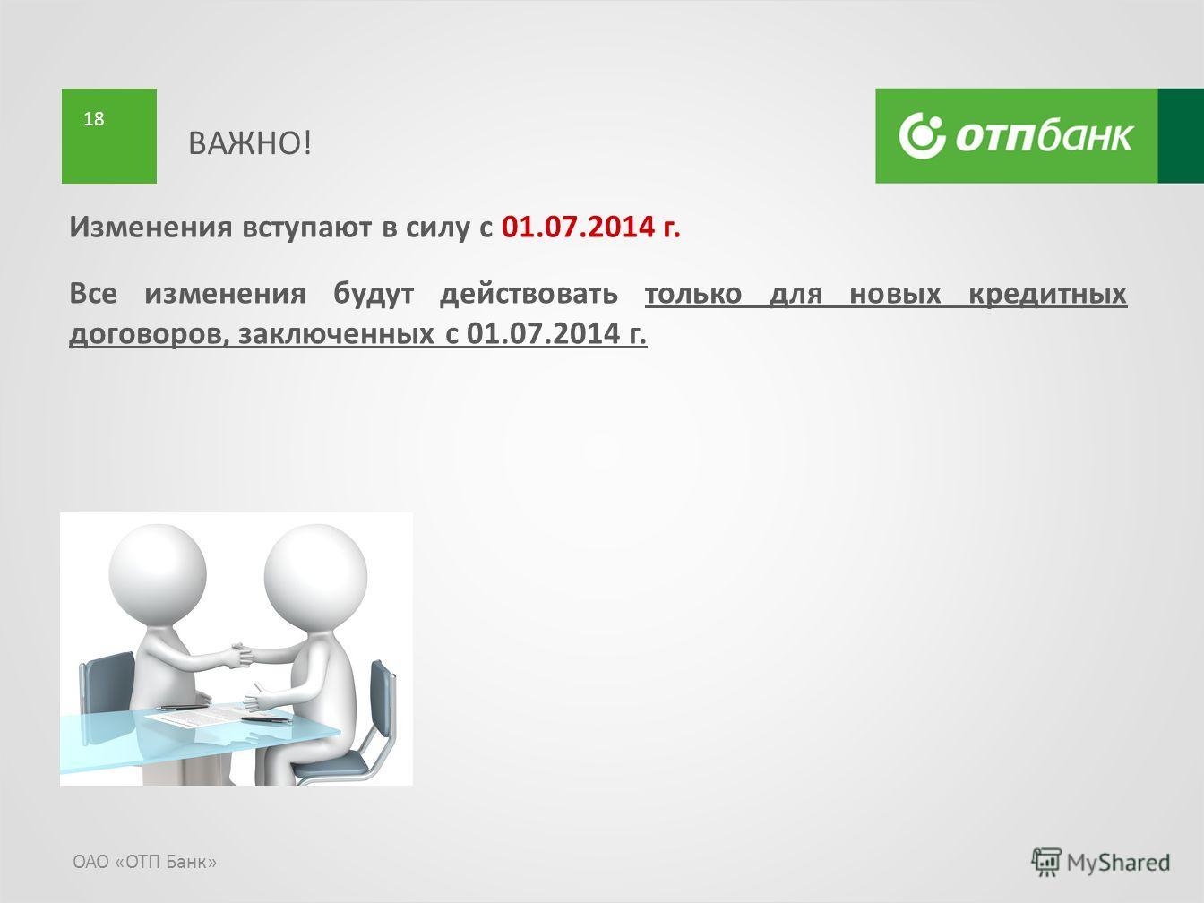 ОАО «ОТП Банк» 18 Изменения вступают в силу с 01.07.2014 г. Все изменения будут действовать только для новых кредитных договоров, заключенных с 01.07.2014 г. ВАЖНО!