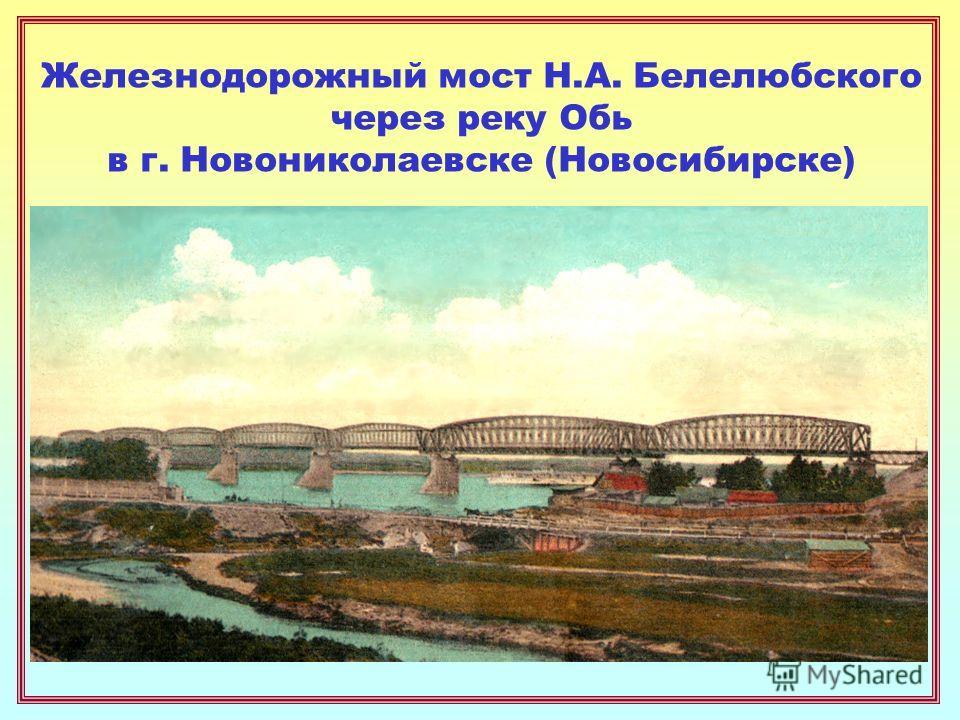 Железнодорожный мост Н.А. Белелюбского через реку Обь в г. Новониколаевске (Новосибирске)