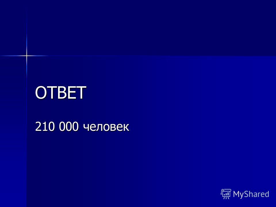 ОТВЕТ 210 000 человек