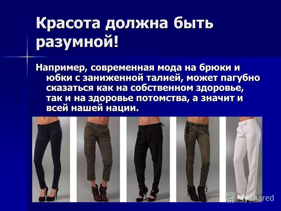 Красота должна быть разумной! Например, современная мода на брюки и юбки с заниженной талией, может пагубно сказаться как на собственном здоровье, так и на здоровье потомства, а значит и всей нашей нации.