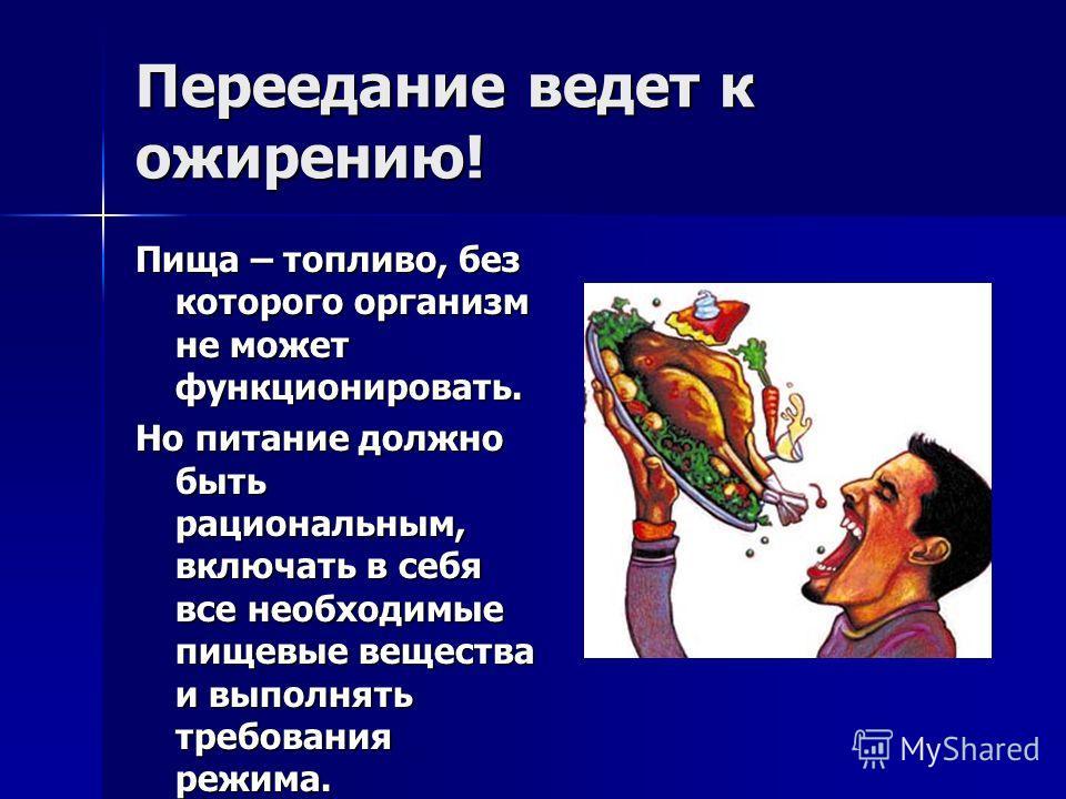 Переедание ведет к ожирению! Пища – топливо, без которого организм не может функционировать. Но питание должно быть рациональным, включать в себя все необходимые пищевые вещества и выполнять требования режима.