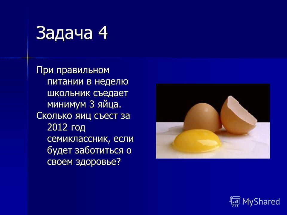 Задача 4 При правильном питании в неделю школьник съедает минимум 3 яйца. Сколько яиц съест за 2012 год семиклассник, если будет заботиться о своем здоровье?