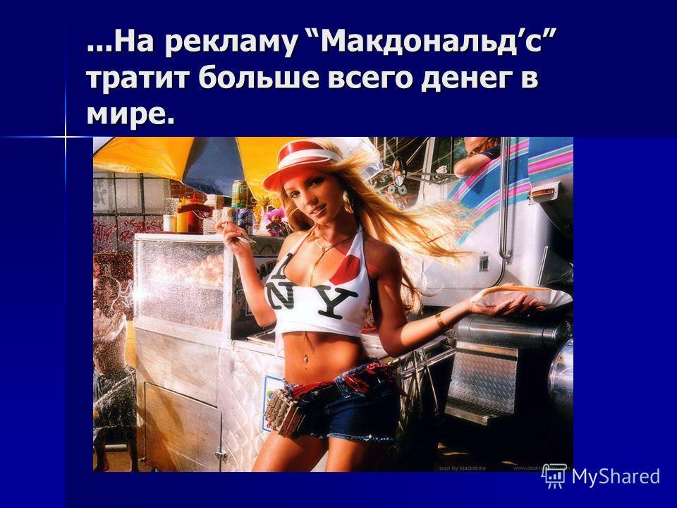 ...На рекламу Макдональдc тратит больше всего денег в мире.