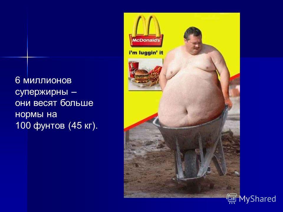 6 миллионов супержирны – они весят больше нормы на 100 фунтов (45 кг).