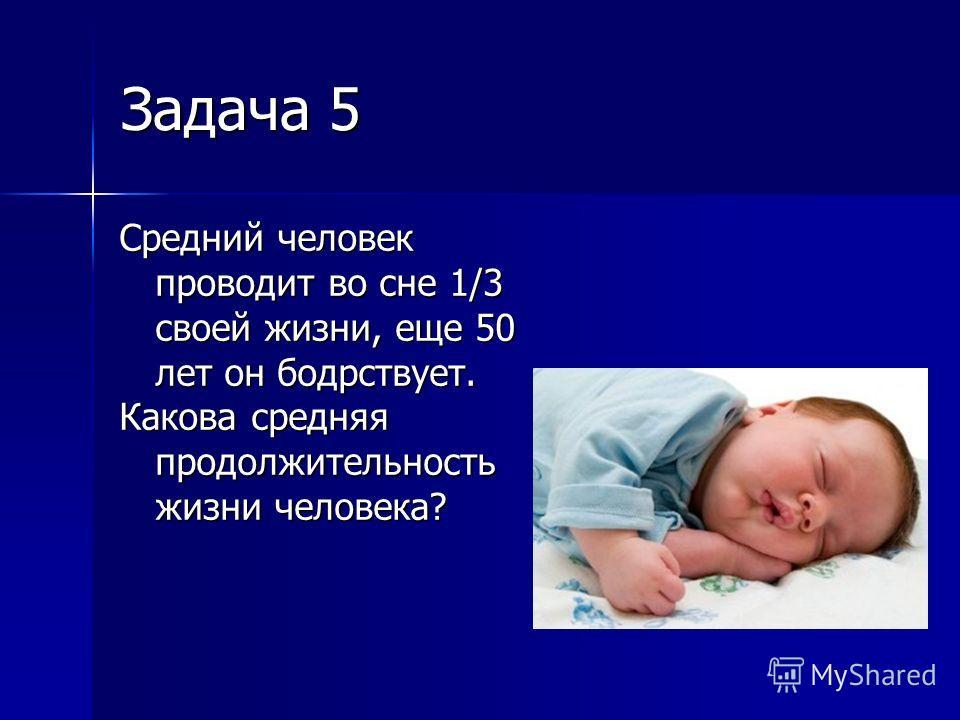 Задача 5 Средний человек проводит во сне 1/3 своей жизни, еще 50 лет он бодрствует. Какова средняя продолжительность жизни человека?