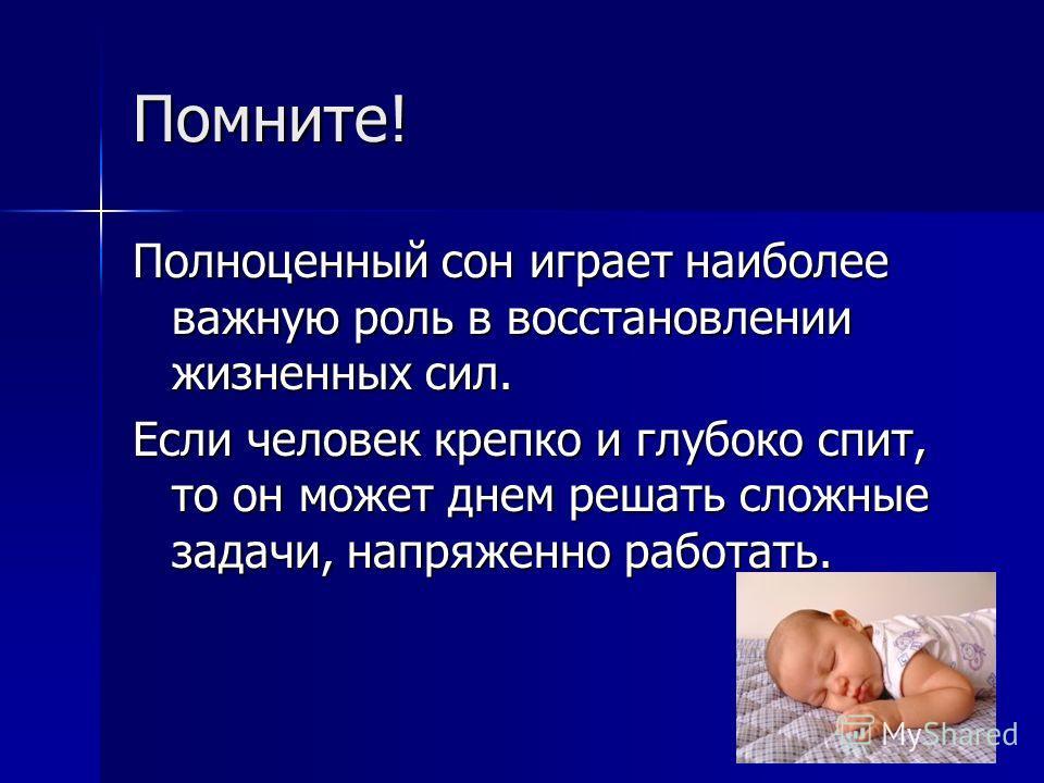 Помните! Полноценный сон играет наиболее важную роль в восстановлении жизненных сил. Если человек крепко и глубоко спит, то он может днем решать сложные задачи, напряженно работать.