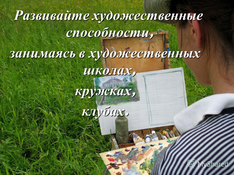 Развивайте художественные способности, Развивайте художественные способности, занимаясь в художественных школах, кружках, клубах.