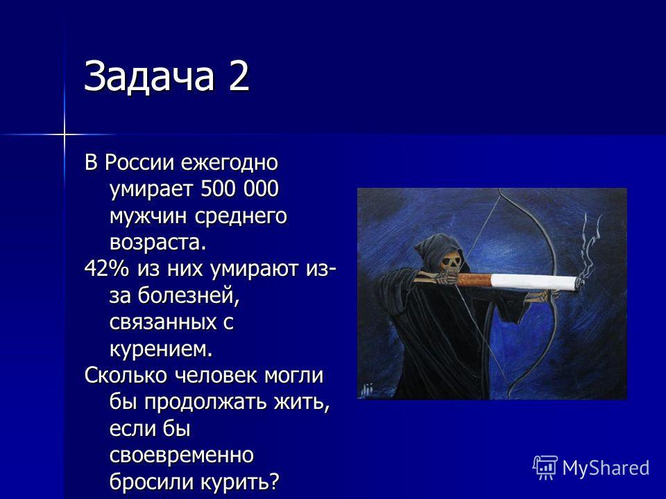 Задача 2 В России ежегодно умирает 500 000 мужчин среднего возраста. 42% из них умирают из- за болезней, связанных с курением. Сколько человек могли бы продолжать жить, если бы своевременно бросили курить?